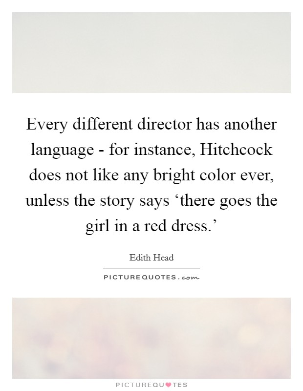 Every different director has another language - for instance, Hitchcock does not like any bright color ever, unless the story says 'there goes the girl in a red dress.' Picture Quote #1