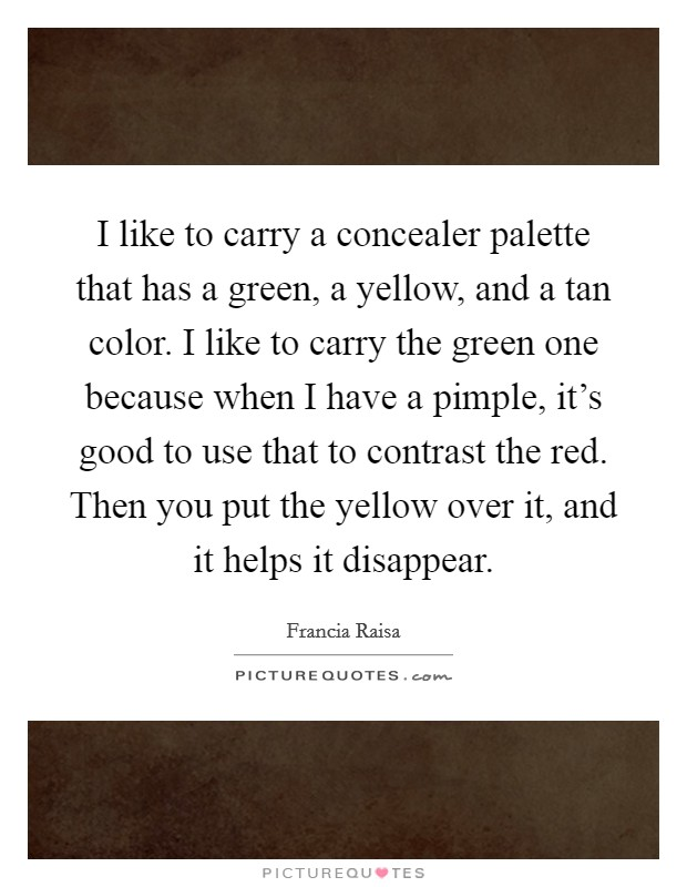 I like to carry a concealer palette that has a green, a yellow, and a tan color. I like to carry the green one because when I have a pimple, it's good to use that to contrast the red. Then you put the yellow over it, and it helps it disappear Picture Quote #1