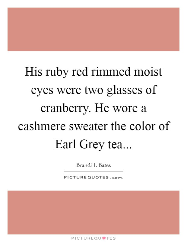 His ruby red rimmed moist eyes were two glasses of cranberry. He wore a cashmere sweater the color of Earl Grey tea Picture Quote #1