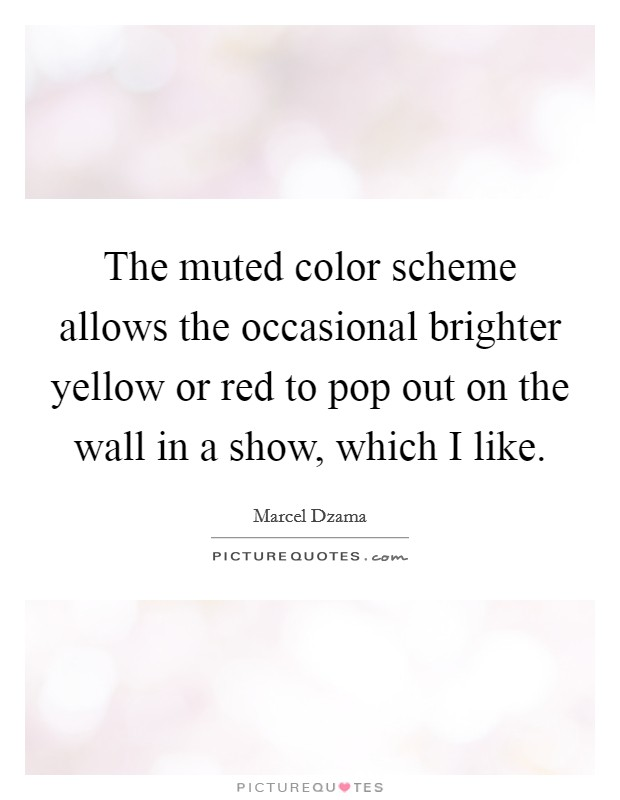 The muted color scheme allows the occasional brighter yellow or red to pop out on the wall in a show, which I like Picture Quote #1