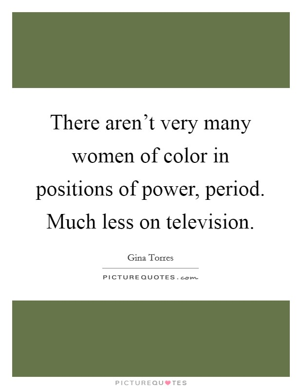 There aren't very many women of color in positions of power, period. Much less on television. Picture Quote #1