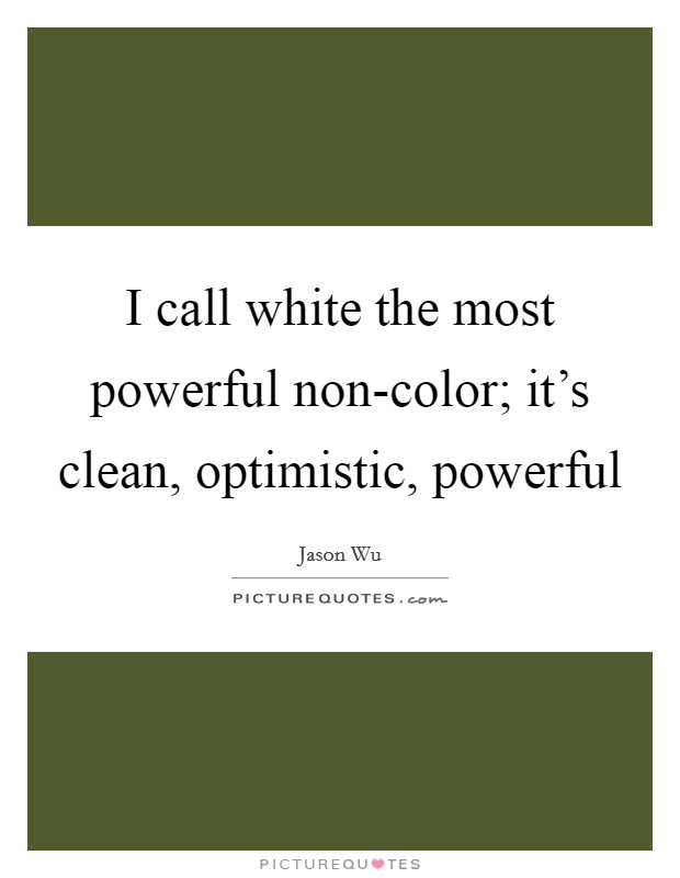 I call white the most powerful non-color; it's clean, optimistic, powerful Picture Quote #1