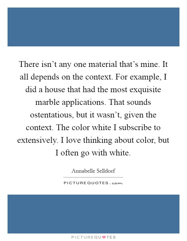 There isn't any one material that's mine. It all depends on the context. For example, I did a house that had the most exquisite marble applications. That sounds ostentatious, but it wasn't, given the context. The color white I subscribe to extensively. I love thinking about color, but I often go with white Picture Quote #1