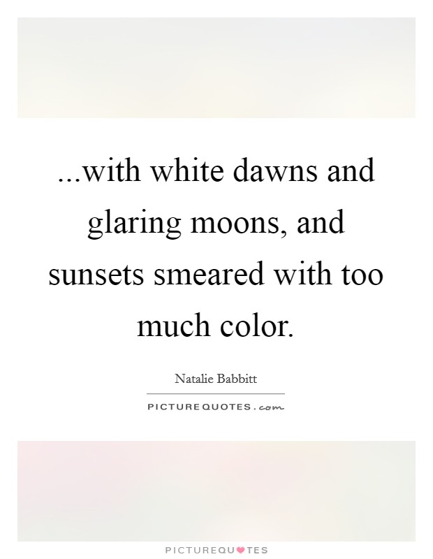 ...with white dawns and glaring moons, and sunsets smeared with too much color Picture Quote #1
