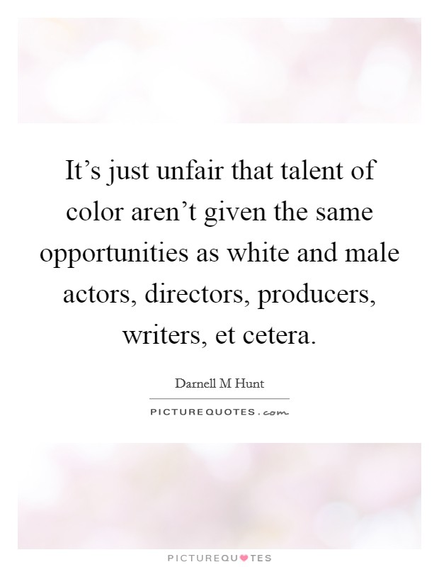 It's just unfair that talent of color aren't given the same opportunities as white and male actors, directors, producers, writers, et cetera Picture Quote #1
