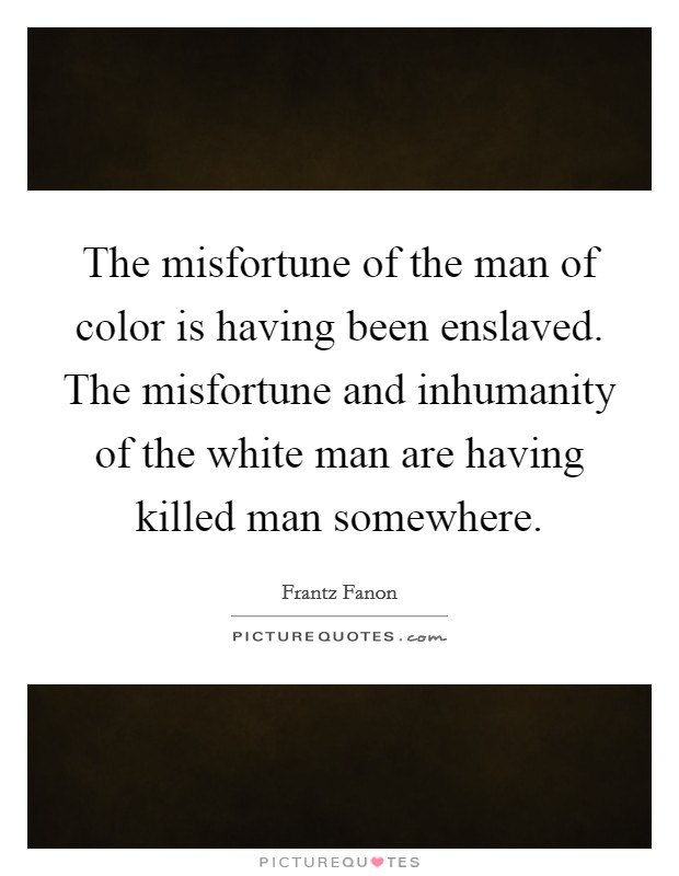 The misfortune of the man of color is having been enslaved. The misfortune and inhumanity of the white man are having killed man somewhere Picture Quote #1