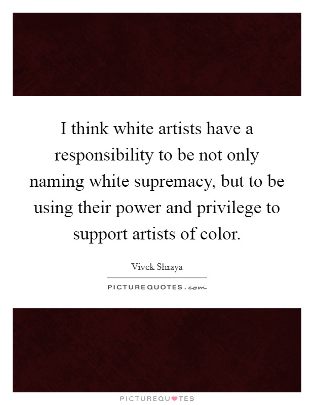 I think white artists have a responsibility to be not only naming white supremacy, but to be using their power and privilege to support artists of color. Picture Quote #1