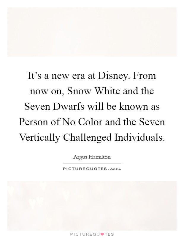 It's a new era at Disney. From now on, Snow White and the Seven Dwarfs will be known as Person of No Color and the Seven Vertically Challenged Individuals Picture Quote #1