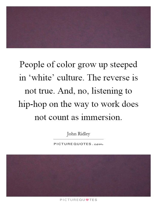 People of color grow up steeped in 'white' culture. The reverse is not true. And, no, listening to hip-hop on the way to work does not count as immersion Picture Quote #1