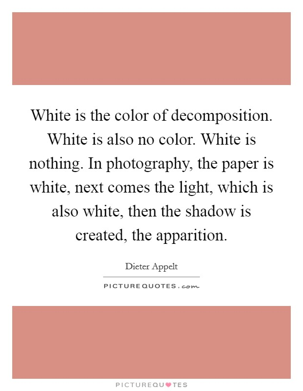 White is the color of decomposition. White is also no color. White is nothing. In photography, the paper is white, next comes the light, which is also white, then the shadow is created, the apparition Picture Quote #1