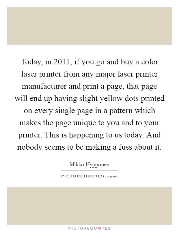 Today, in 2011, if you go and buy a color laser printer from any major laser printer manufacturer and print a page, that page will end up having slight yellow dots printed on every single page in a pattern which makes the page unique to you and to your printer. This is happening to us today. And nobody seems to be making a fuss about it Picture Quote #1
