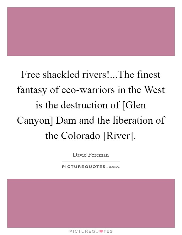 Free shackled rivers!...The finest fantasy of eco-warriors in the West is the destruction of [Glen Canyon] Dam and the liberation of the Colorado [River] Picture Quote #1