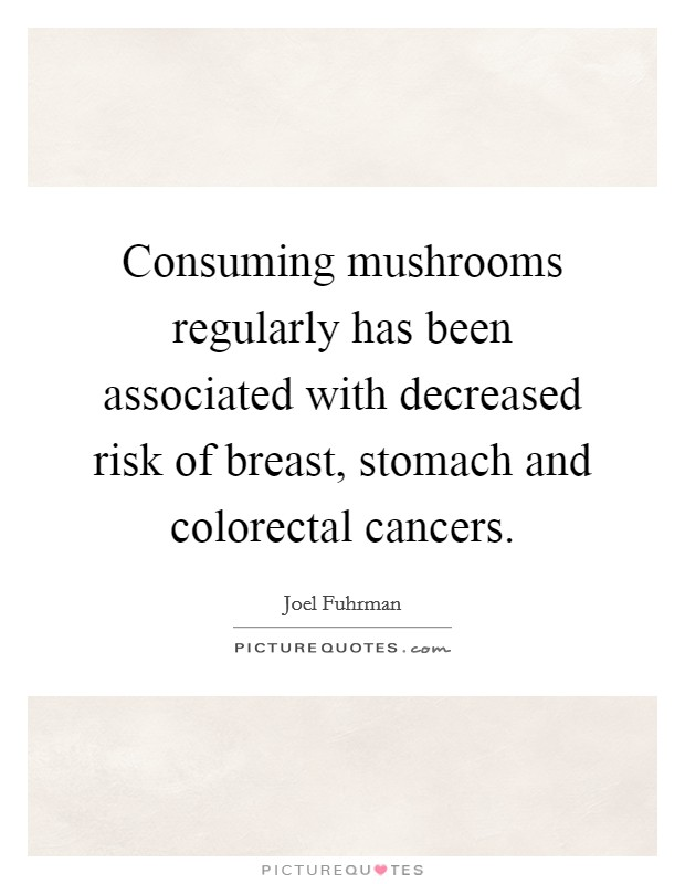 Consuming mushrooms regularly has been associated with decreased risk of breast, stomach and colorectal cancers Picture Quote #1