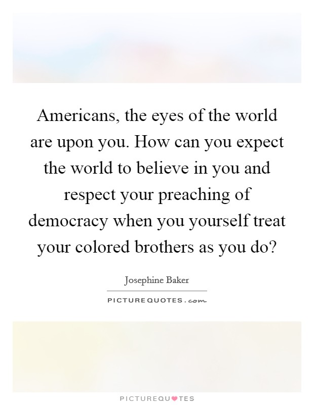 Americans, the eyes of the world are upon you. How can you expect the world to believe in you and respect your preaching of democracy when you yourself treat your colored brothers as you do? Picture Quote #1