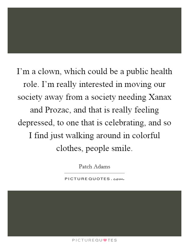 I'm a clown, which could be a public health role. I'm really interested in moving our society away from a society needing Xanax and Prozac, and that is really feeling depressed, to one that is celebrating, and so I find just walking around in colorful clothes, people smile Picture Quote #1