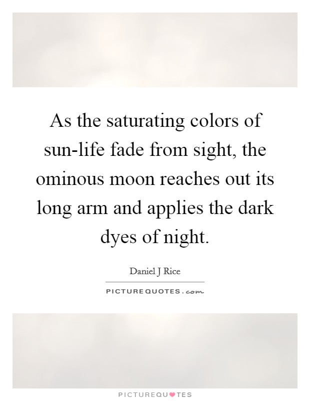As the saturating colors of sun-life fade from sight, the ominous moon reaches out its long arm and applies the dark dyes of night Picture Quote #1