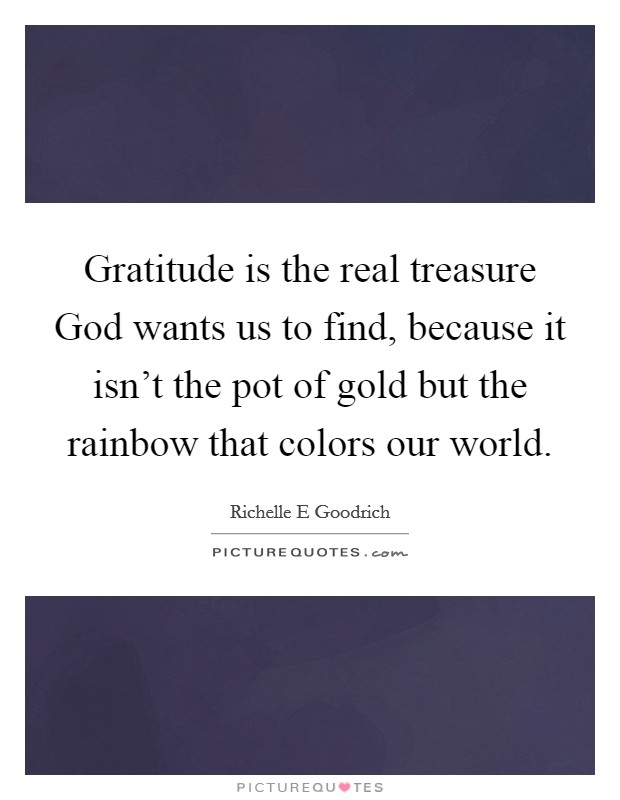 Gratitude is the real treasure God wants us to find, because it isn't the pot of gold but the rainbow that colors our world Picture Quote #1