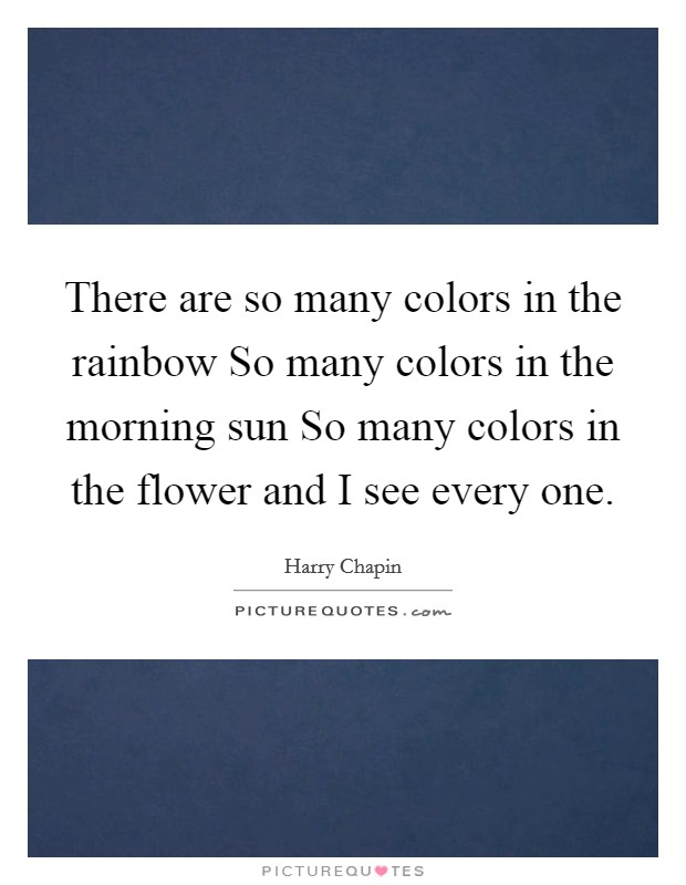 There are so many colors in the rainbow So many colors in the morning sun So many colors in the flower and I see every one Picture Quote #1