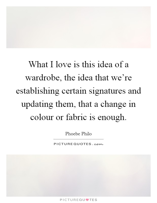 What I love is this idea of a wardrobe, the idea that we're establishing certain signatures and updating them, that a change in colour or fabric is enough Picture Quote #1