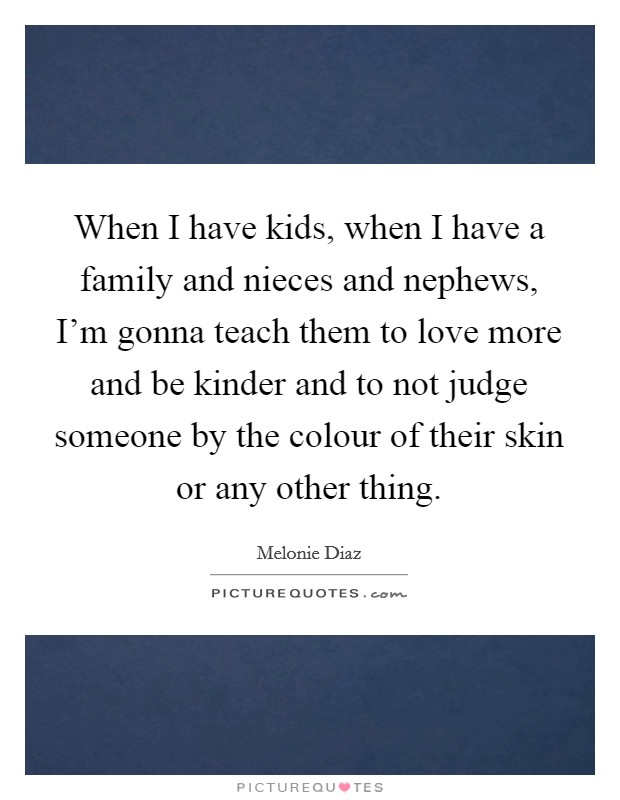 When I have kids, when I have a family and nieces and nephews, I'm gonna teach them to love more and be kinder and to not judge someone by the colour of their skin or any other thing Picture Quote #1