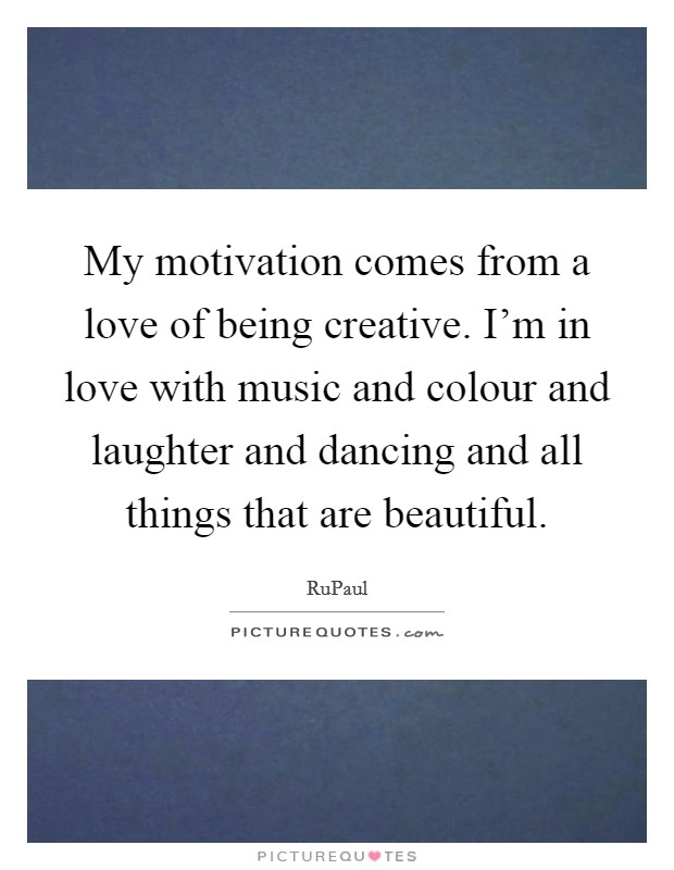My motivation comes from a love of being creative. I'm in love with music and colour and laughter and dancing and all things that are beautiful Picture Quote #1