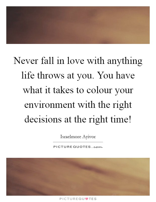 Never fall in love with anything life throws at you. You have what it takes to colour your environment with the right decisions at the right time! Picture Quote #1