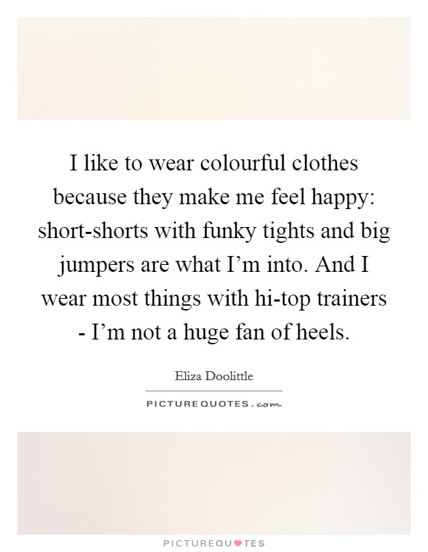 I like to wear colourful clothes because they make me feel happy: short-shorts with funky tights and big jumpers are what I'm into. And I wear most things with hi-top trainers - I'm not a huge fan of heels Picture Quote #1
