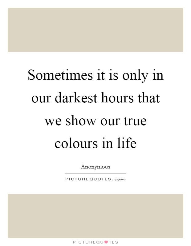 Sometimes it is only in our darkest hours that we show our true colours in life Picture Quote #1