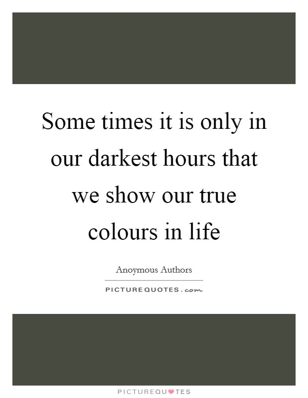 Some times it is only in our darkest hours that we show our true colours in life Picture Quote #1