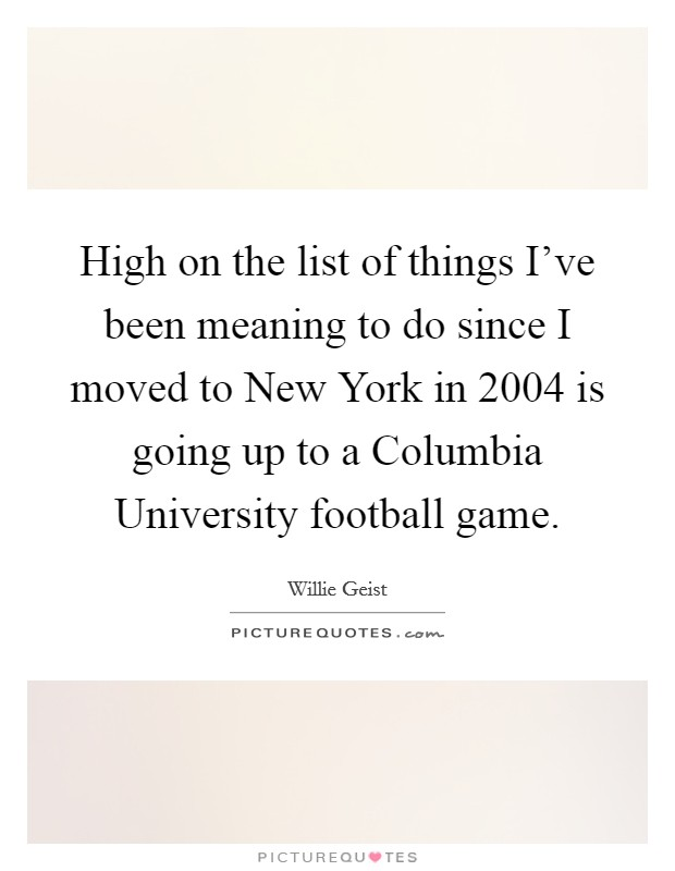 High on the list of things I've been meaning to do since I moved to New York in 2004 is going up to a Columbia University football game Picture Quote #1