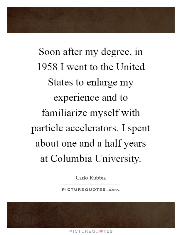 Soon after my degree, in 1958 I went to the United States to enlarge my experience and to familiarize myself with particle accelerators. I spent about one and a half years at Columbia University Picture Quote #1