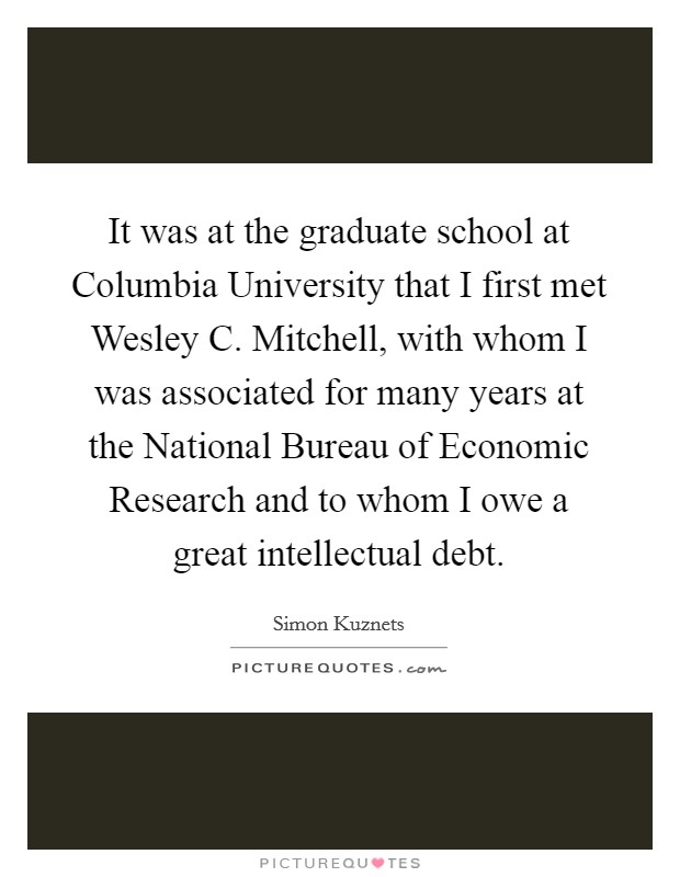 It was at the graduate school at Columbia University that I first met Wesley C. Mitchell, with whom I was associated for many years at the National Bureau of Economic Research and to whom I owe a great intellectual debt Picture Quote #1