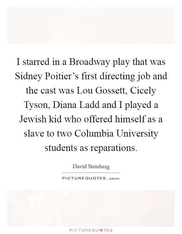 I starred in a Broadway play that was Sidney Poitier's first directing job and the cast was Lou Gossett, Cicely Tyson, Diana Ladd and I played a Jewish kid who offered himself as a slave to two Columbia University students as reparations Picture Quote #1