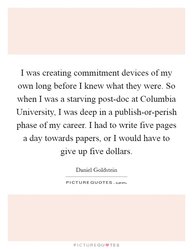 I was creating commitment devices of my own long before I knew what they were. So when I was a starving post-doc at Columbia University, I was deep in a publish-or-perish phase of my career. I had to write five pages a day towards papers, or I would have to give up five dollars Picture Quote #1