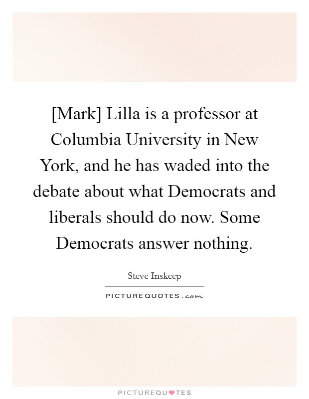 [Mark] Lilla is a professor at Columbia University in New York, and he has waded into the debate about what Democrats and liberals should do now. Some Democrats answer nothing Picture Quote #1
