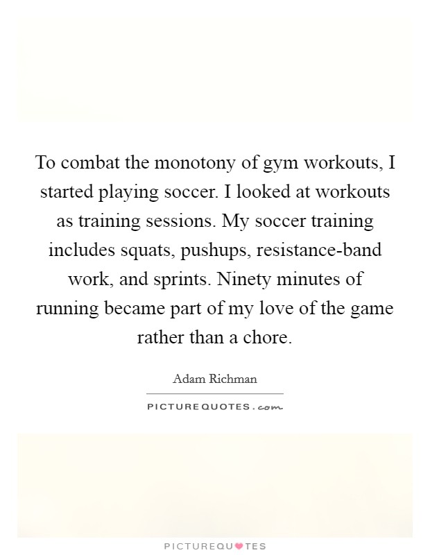 To combat the monotony of gym workouts, I started playing soccer. I looked at workouts as training sessions. My soccer training includes squats, pushups, resistance-band work, and sprints. Ninety minutes of running became part of my love of the game rather than a chore Picture Quote #1