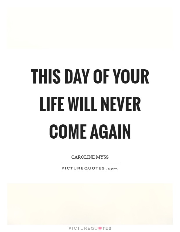 This day of your life will never come again Picture Quote #1