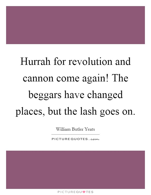 Hurrah for revolution and cannon come again! The beggars have changed places, but the lash goes on Picture Quote #1