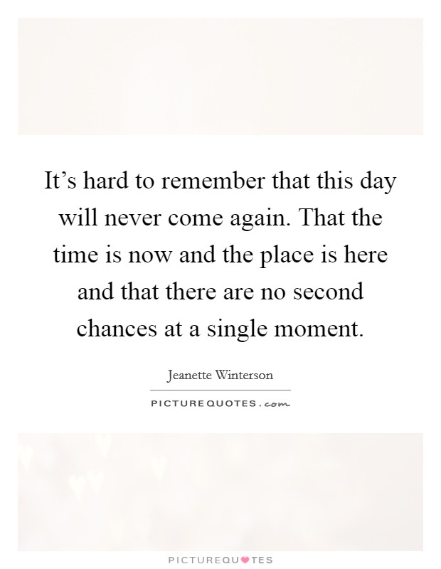 It's hard to remember that this day will never come again. That the time is now and the place is here and that there are no second chances at a single moment Picture Quote #1