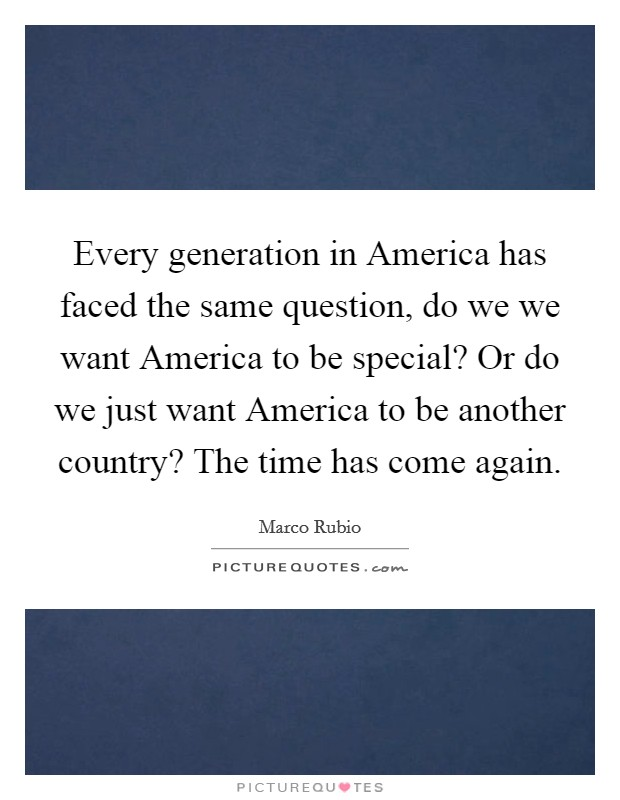 Every generation in America has faced the same question, do we we want America to be special? Or do we just want America to be another country? The time has come again Picture Quote #1