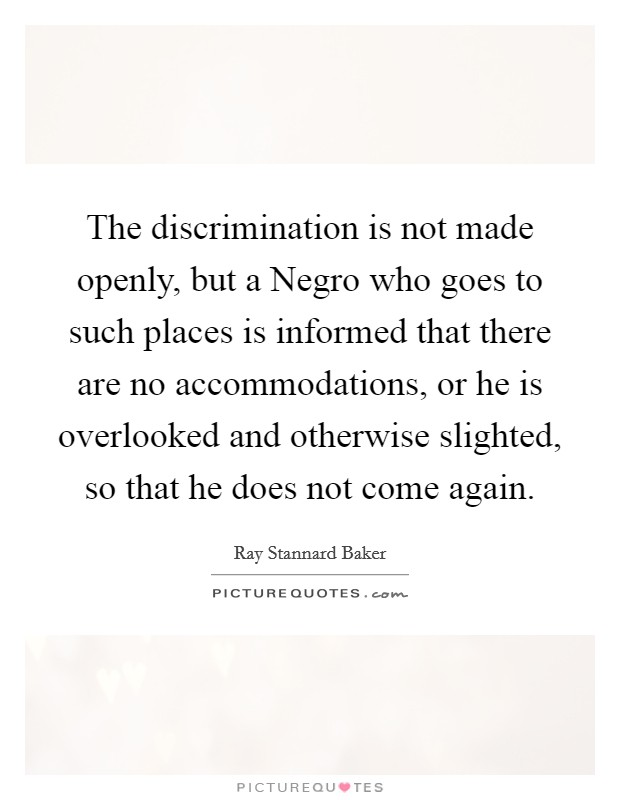 The discrimination is not made openly, but a Negro who goes to such places is informed that there are no accommodations, or he is overlooked and otherwise slighted, so that he does not come again Picture Quote #1