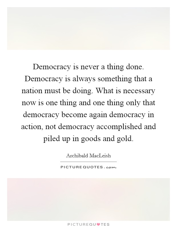 Democracy is never a thing done. Democracy is always something that a nation must be doing. What is necessary now is one thing and one thing only that democracy become again democracy in action, not democracy accomplished and piled up in goods and gold Picture Quote #1