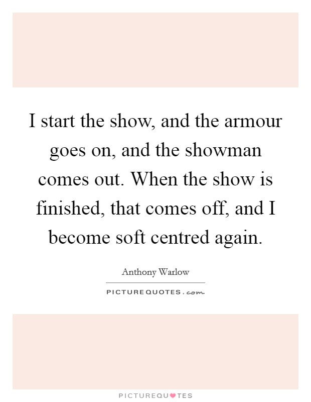 I start the show, and the armour goes on, and the showman comes out. When the show is finished, that comes off, and I become soft centred again Picture Quote #1