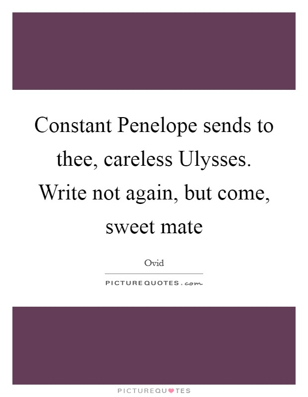 Constant Penelope sends to thee, careless Ulysses. Write not again, but come, sweet mate Picture Quote #1