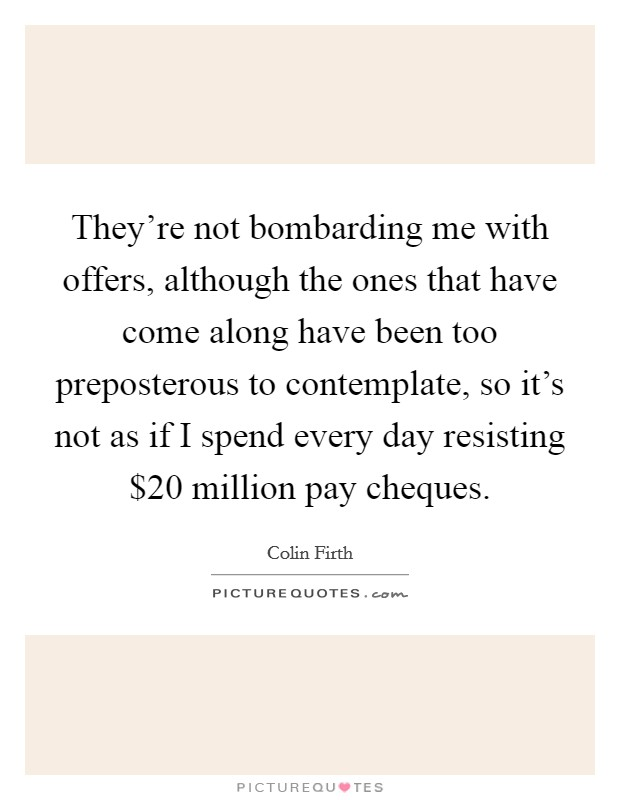 They're not bombarding me with offers, although the ones that have come along have been too preposterous to contemplate, so it's not as if I spend every day resisting $20 million pay cheques Picture Quote #1