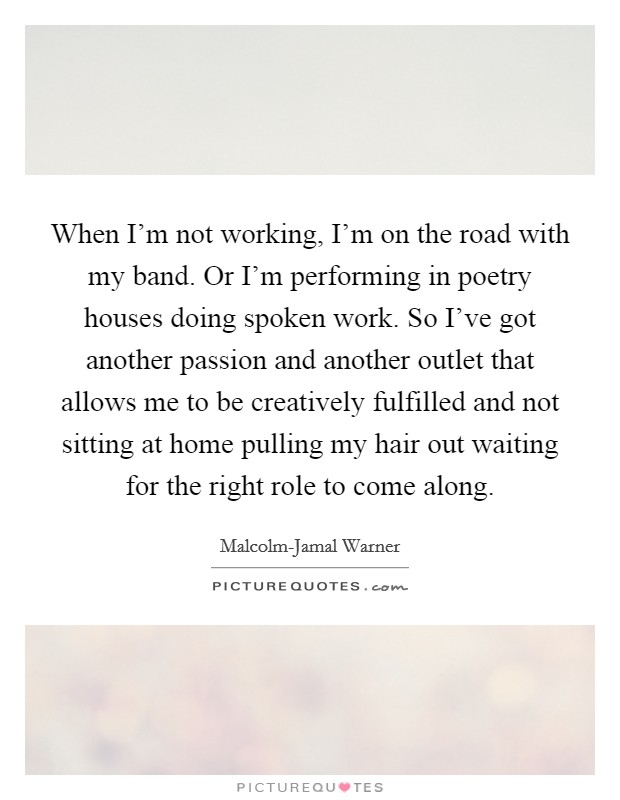 When I'm not working, I'm on the road with my band. Or I'm performing in poetry houses doing spoken work. So I've got another passion and another outlet that allows me to be creatively fulfilled and not sitting at home pulling my hair out waiting for the right role to come along Picture Quote #1