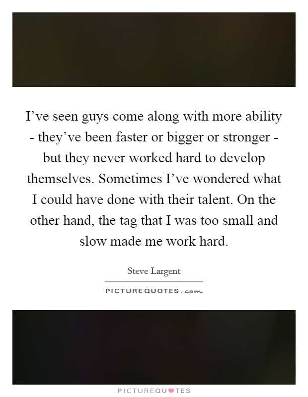 I've seen guys come along with more ability - they've been faster or bigger or stronger - but they never worked hard to develop themselves. Sometimes I've wondered what I could have done with their talent. On the other hand, the tag that I was too small and slow made me work hard Picture Quote #1