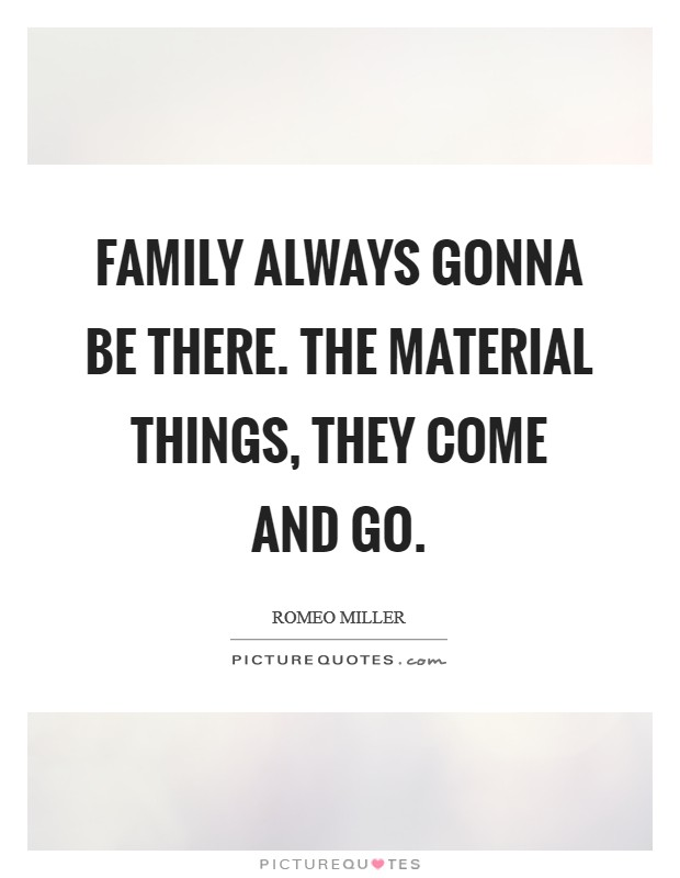 Family always gonna be there. The material things, they come and go Picture Quote #1