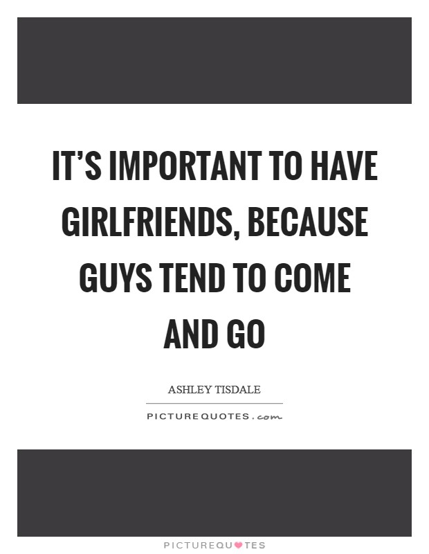 It's important to have girlfriends, because guys tend to come and go Picture Quote #1