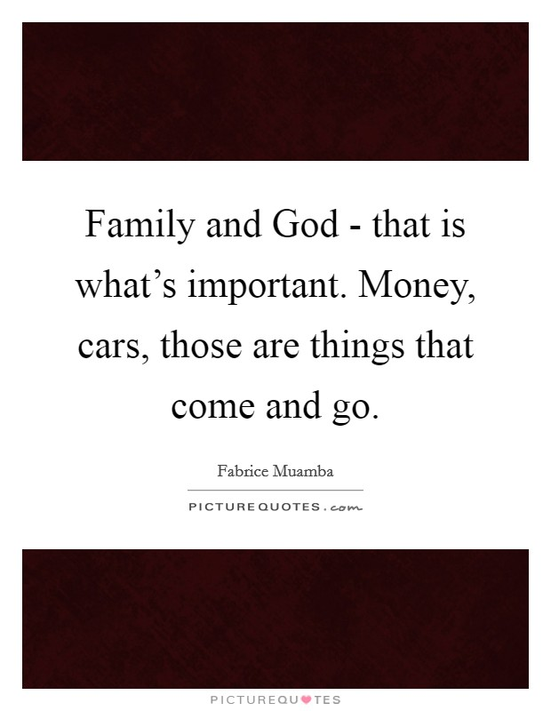 Family and God - that is what's important. Money, cars, those are things that come and go Picture Quote #1
